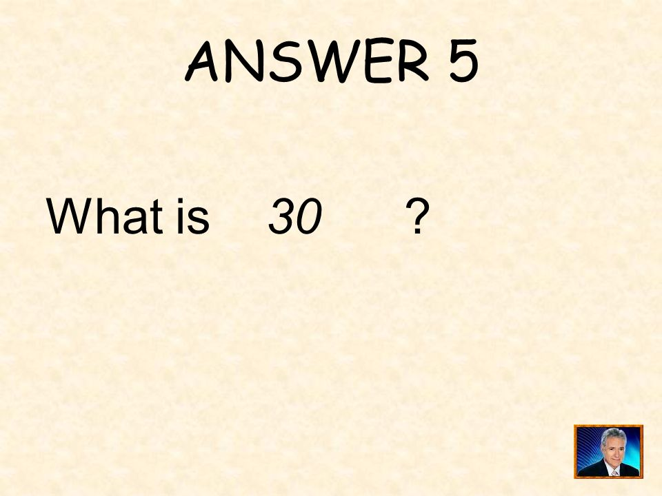 ANSWER 5 What is 30