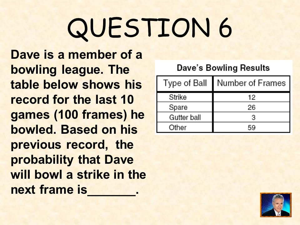 QUESTION 6 Dave is a member of a bowling league. The table below shows his record for the last 10 games (100 frames) he.