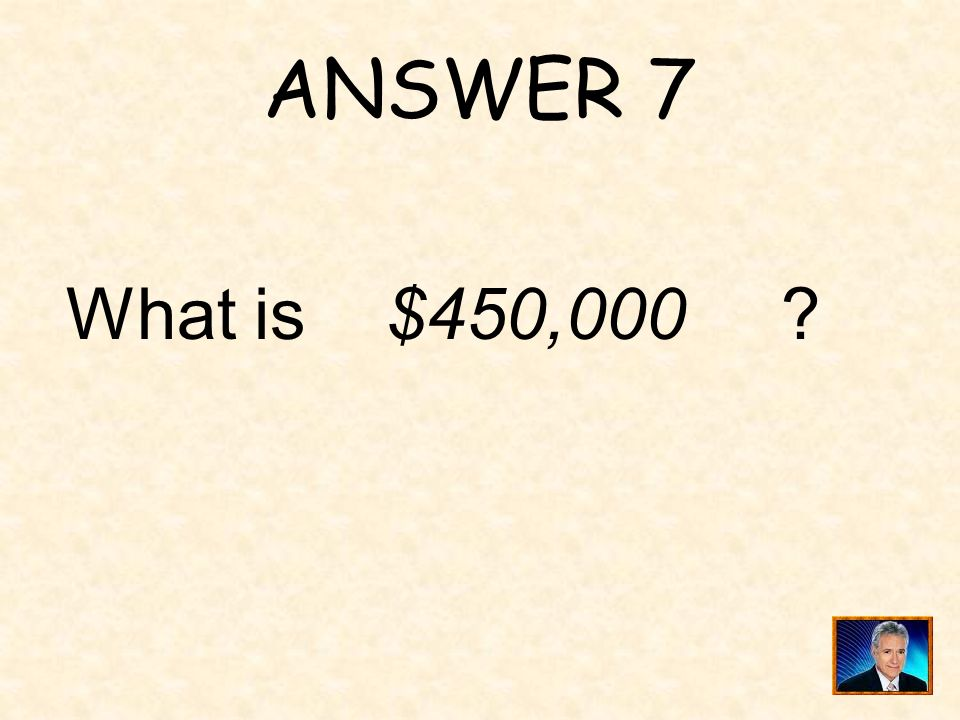 ANSWER 7 What is $450,000