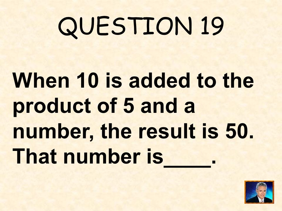 QUESTION 19 When 10 is added to the product of 5 and a number, the result is 50.