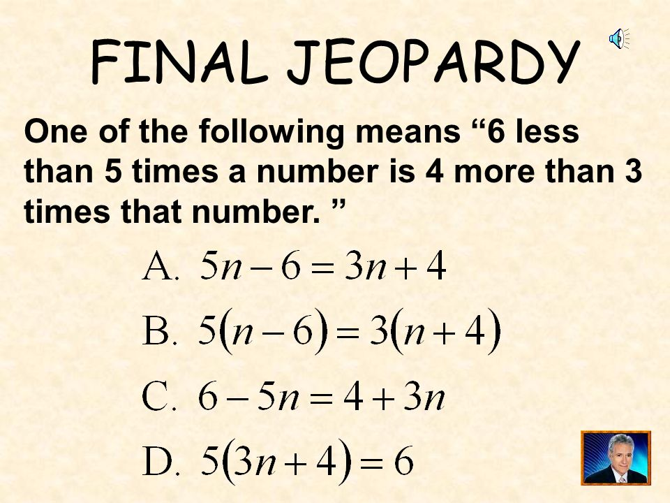 FINAL JEOPARDY One of the following means 6 less than 5 times a number is 4 more than 3 times that number.