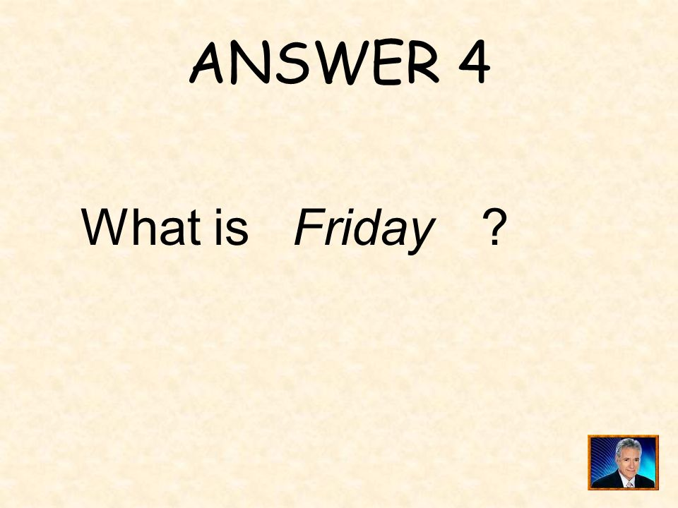 ANSWER 4 What is Friday