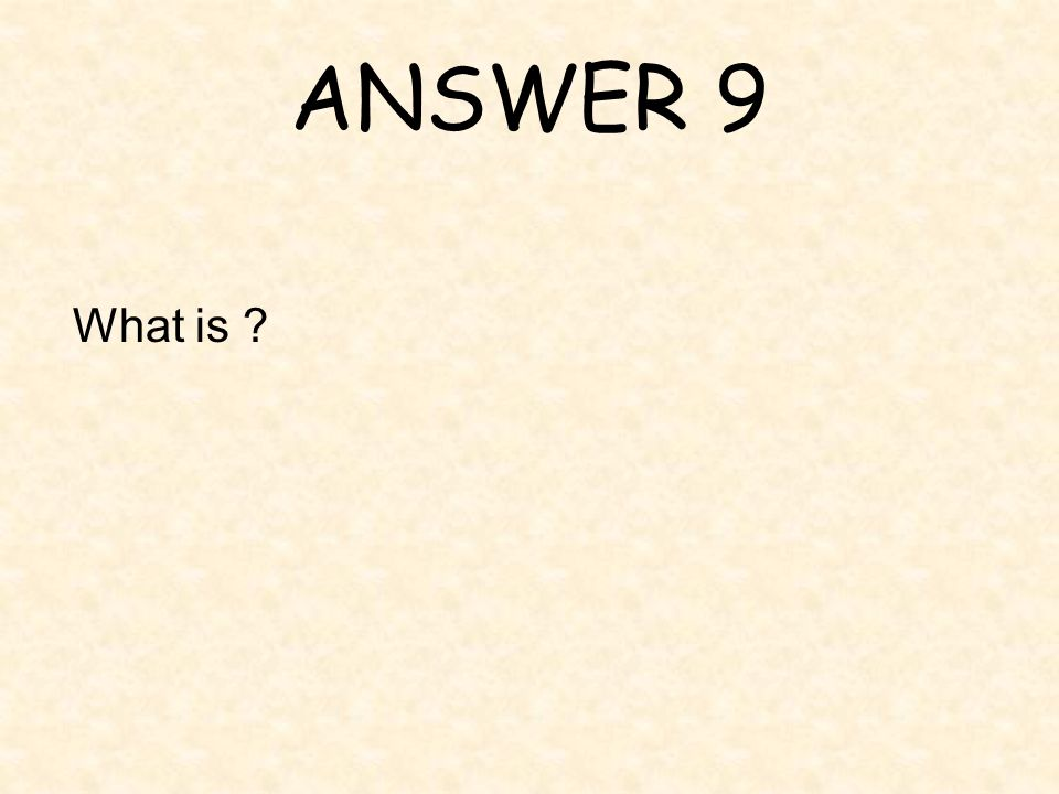 ANSWER 9 What is