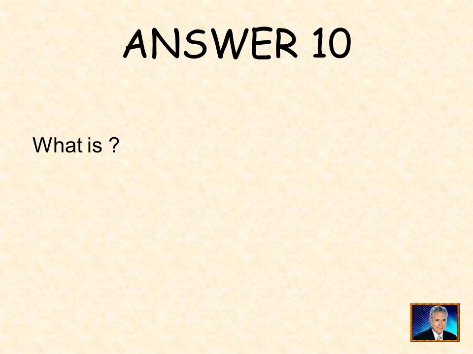 ANSWER 10 What is