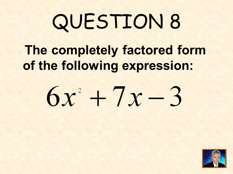 QUESTION 8 The completely factored form of the following expression:
