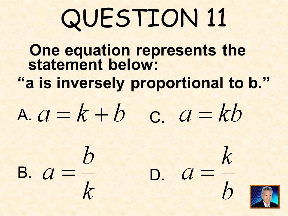 QUESTION 11 a is inversely proportional to b. A. C. B. D.