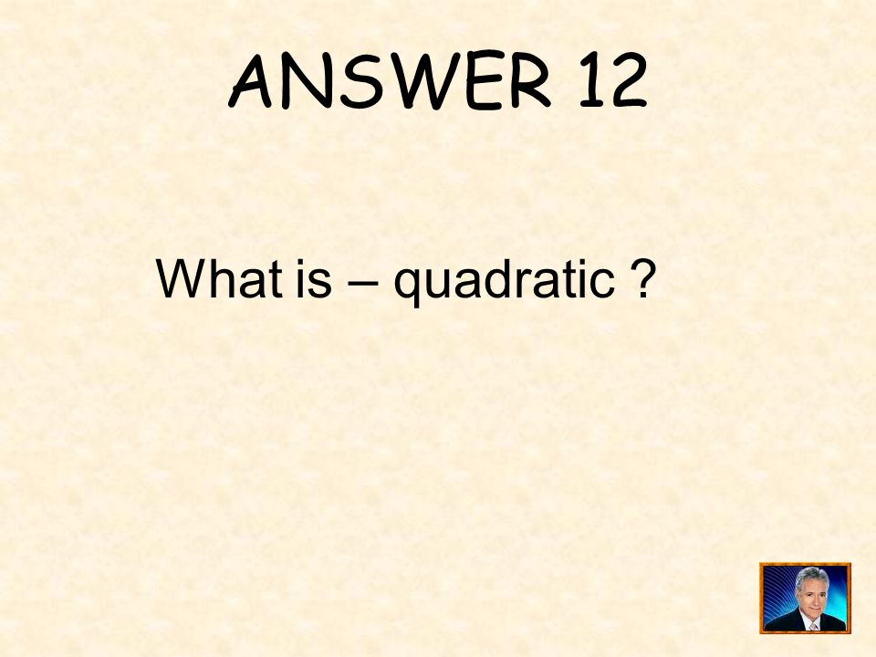 ANSWER 12 What is – quadratic