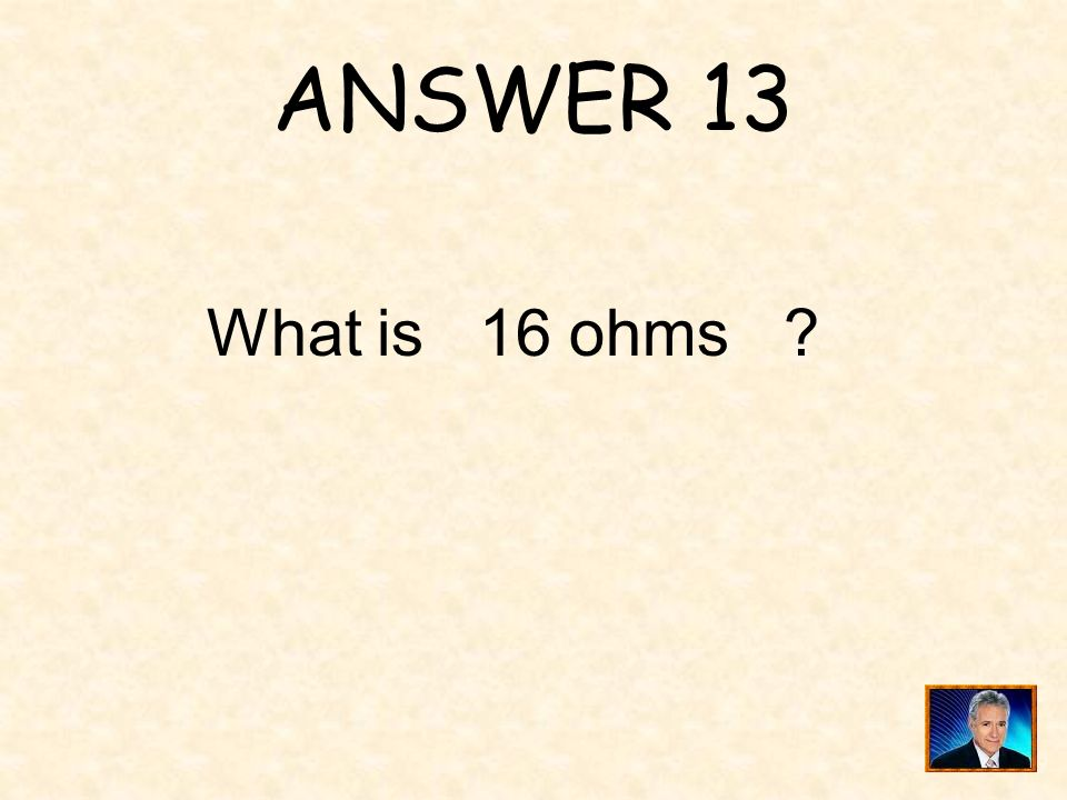 ANSWER 13 What is 16 ohms