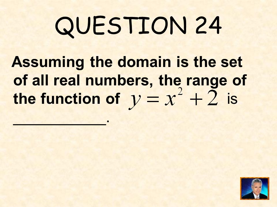QUESTION 24 Assuming the domain is the set of all real numbers, the range of the function of is ___________.
