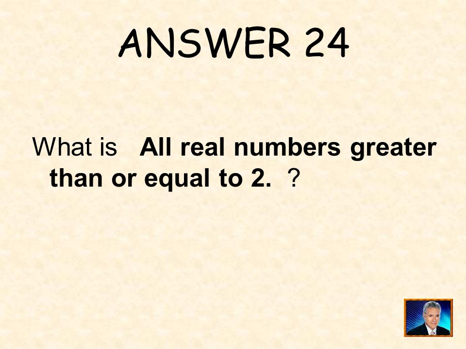 ANSWER 24 What is All real numbers greater than or equal to 2.