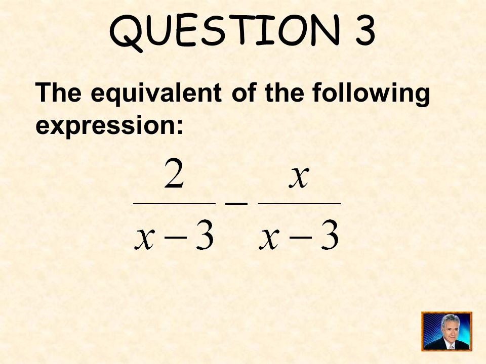 QUESTION 3 The equivalent of the following expression: