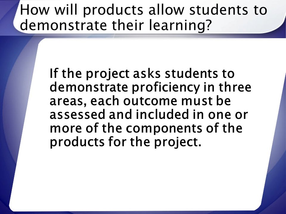 How will products allow students to demonstrate their learning