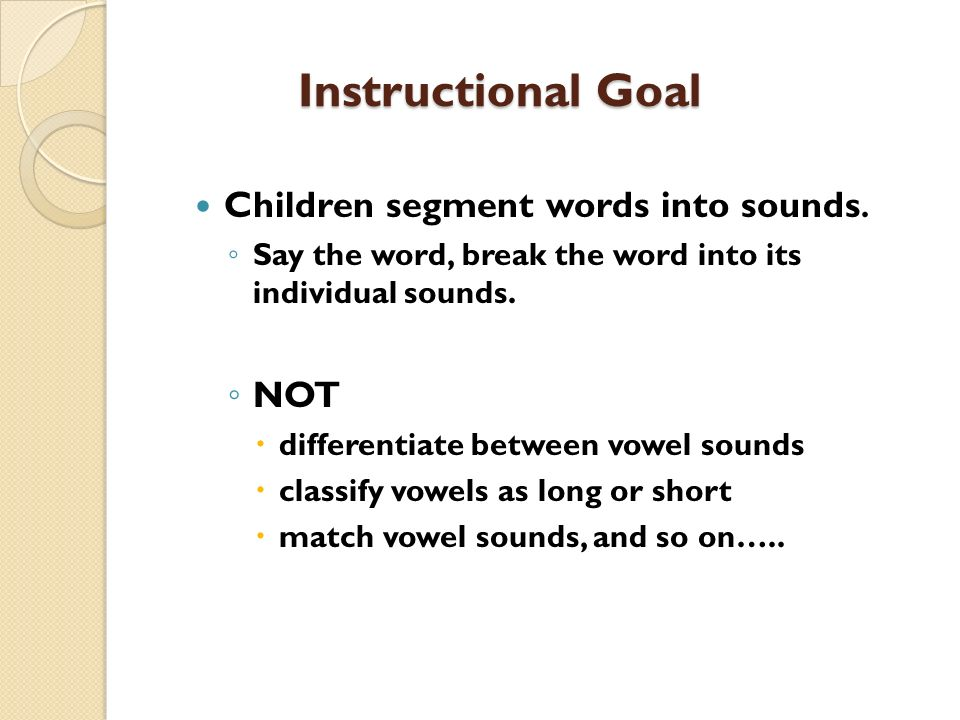 Instructional Goal Children segment words into sounds. NOT