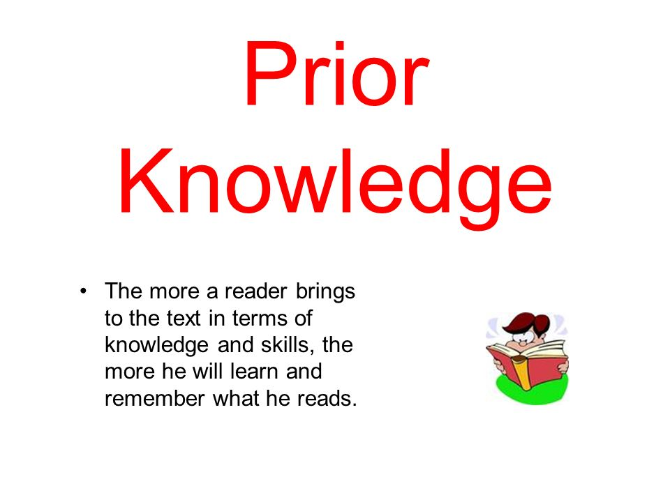 Prior Knowledge The more a reader brings to the text in terms of knowledge and skills, the more he will learn and remember what he reads.