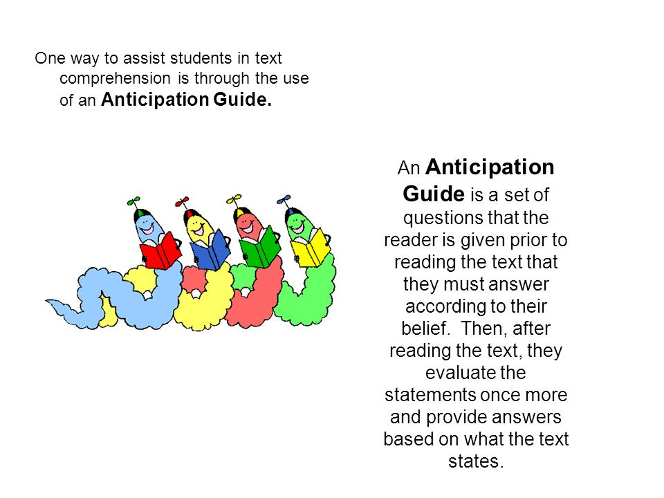 One way to assist students in text comprehension is through the use of an Anticipation Guide.