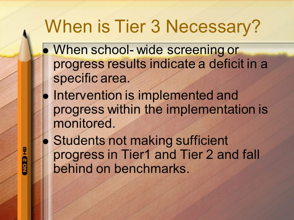 When is Tier 3 Necessary When school- wide screening or progress results indicate a deficit in a specific area.