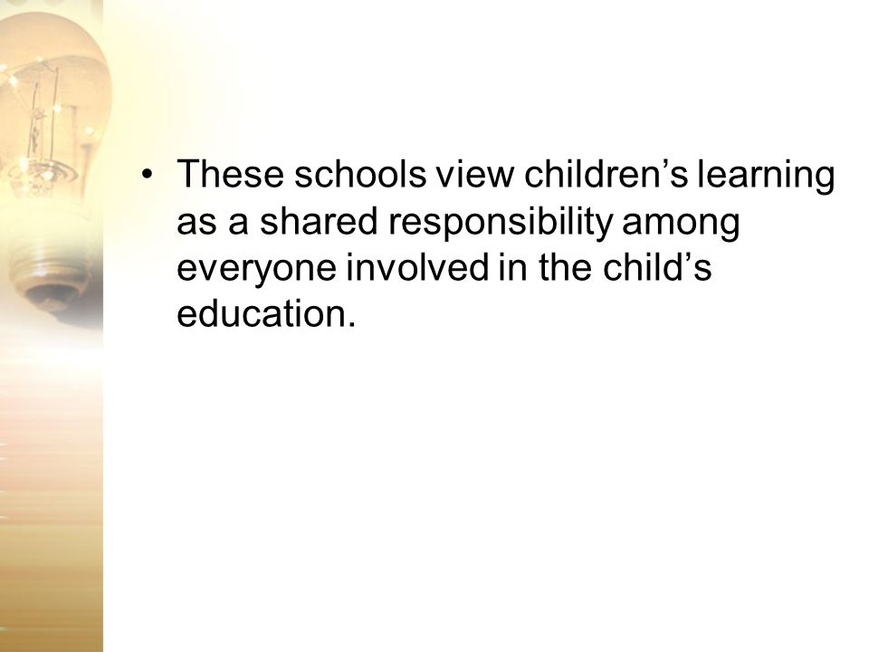 These schools view children's learning as a shared responsibility among everyone involved in the child's education.