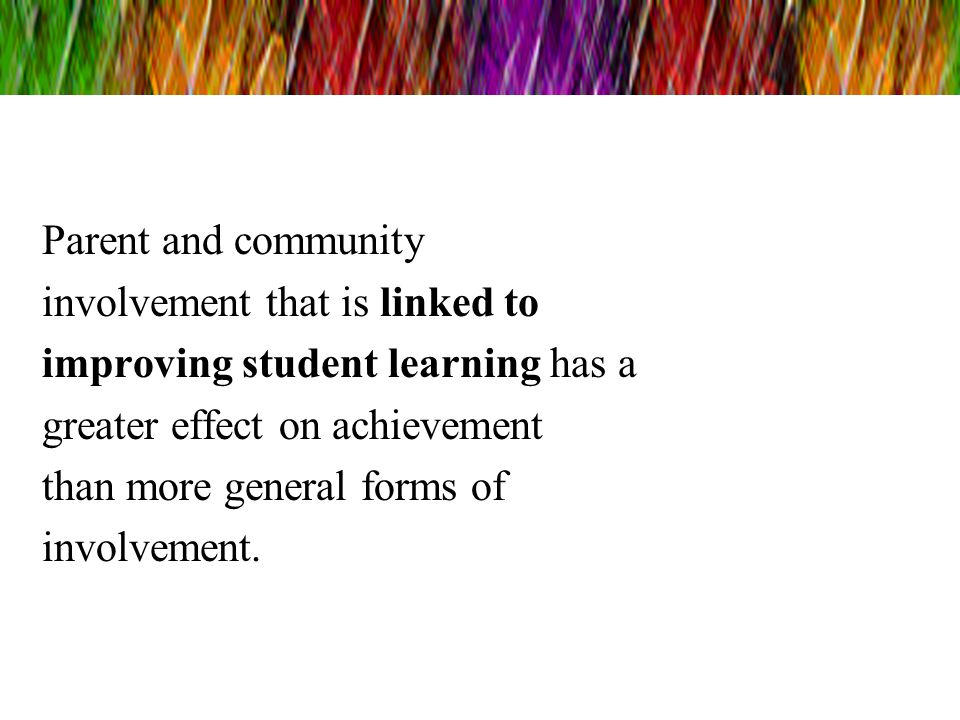 Parent and community involvement that is linked to. improving student learning has a. greater effect on achievement.