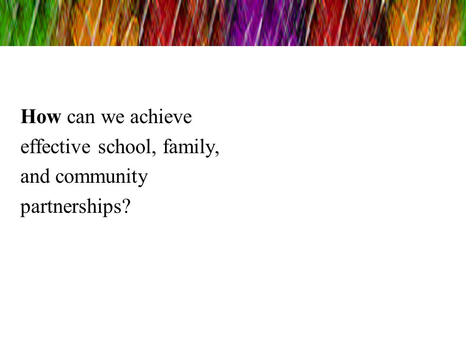 How can we achieve effective school, family, and community partnerships