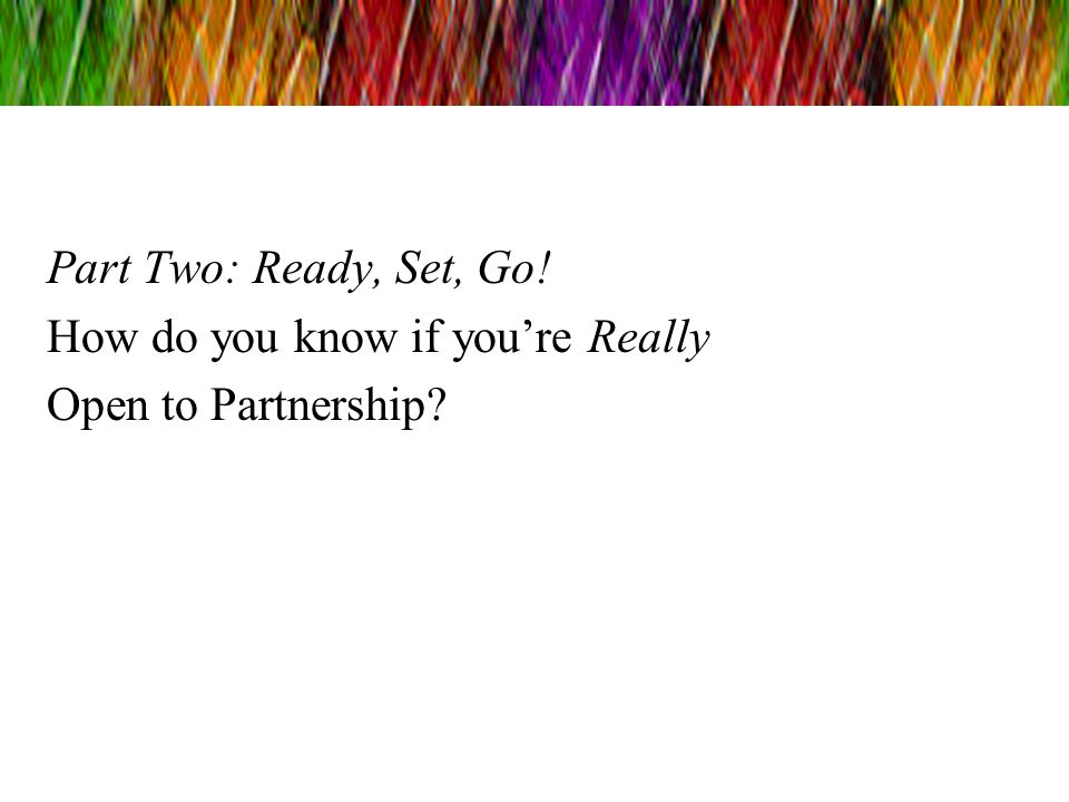 Part Two: Ready, Set, Go! How do you know if you're Really Open to Partnership