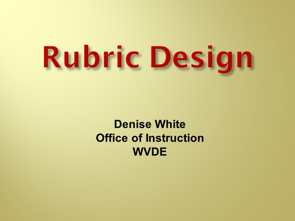 Rubric Design Denise White Office of Instruction WVDE