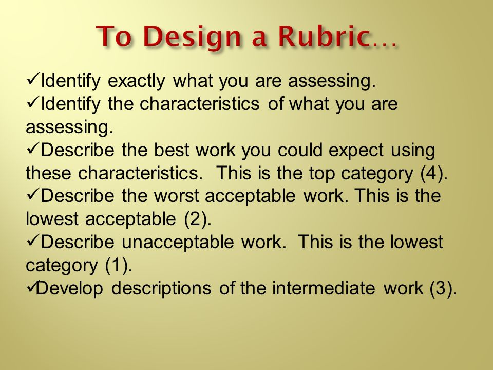 To Design a Rubric… Identify exactly what you are assessing.
