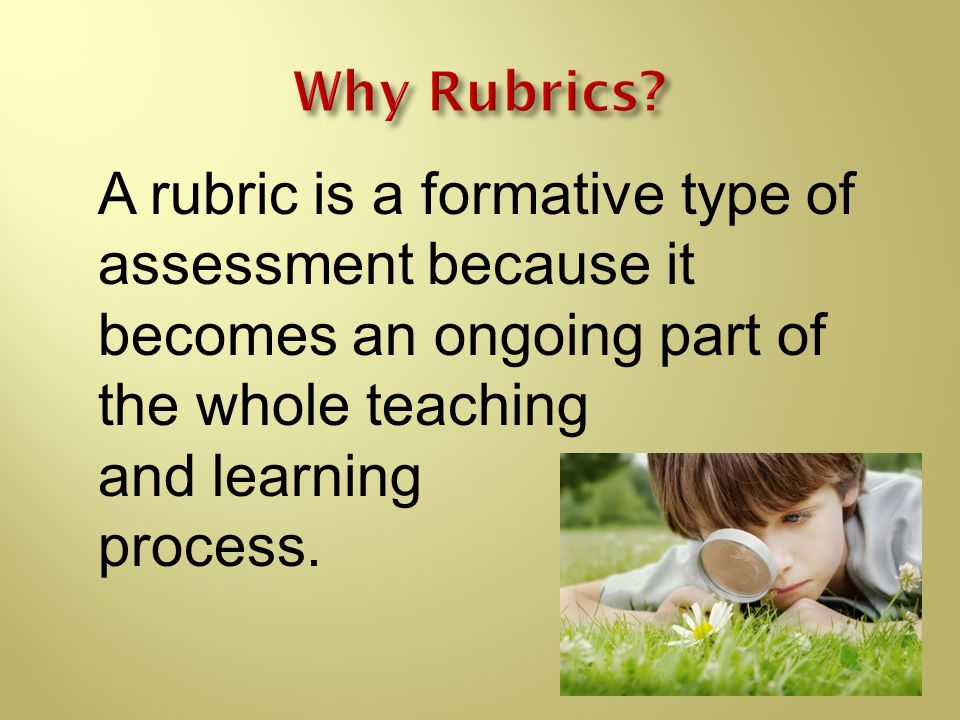 Why Rubrics A rubric is a formative type of assessment because it becomes an ongoing part of the whole teaching.