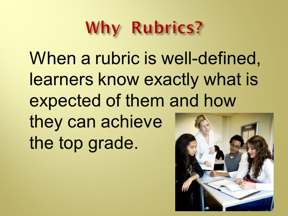 Why Rubrics When a rubric is well-defined, learners know exactly what is expected of them and how they can achieve.