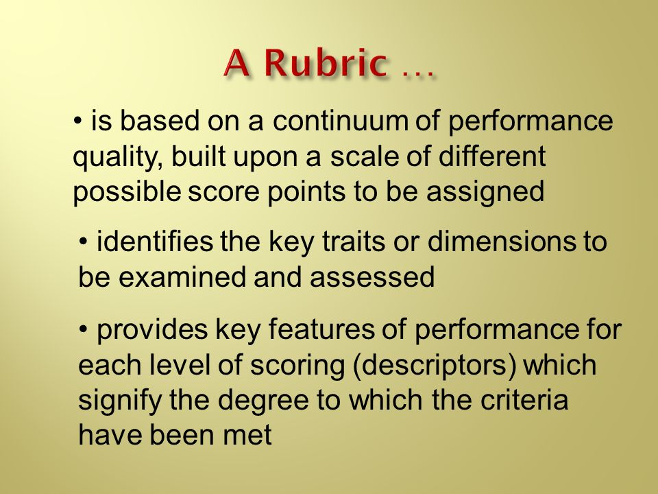 A Rubric … is based on a continuum of performance quality, built upon a scale of different possible score points to be assigned.
