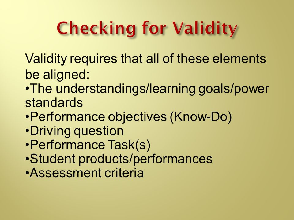 Checking for Validity Validity requires that all of these elements be aligned: The understandings/learning goals/power standards.