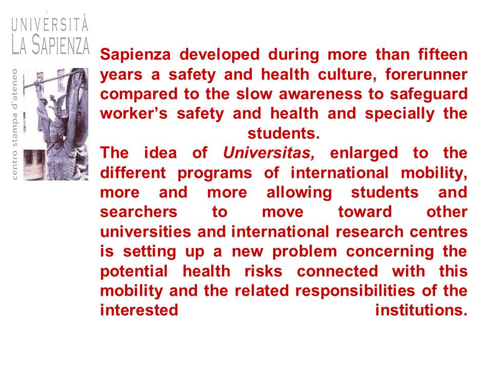 Sapienza developed during more than fifteen years a safety and health culture, forerunner compared to the slow awareness to safeguard worker's safety and health and specially the students.