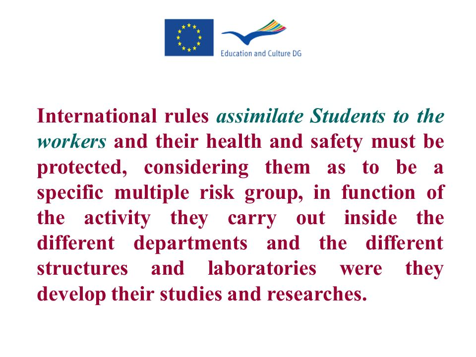 International rules assimilate Students to the workers and their health and safety must be protected, considering them as to be a specific multiple risk group, in function of the activity they carry out inside the different departments and the different structures and laboratories were they develop their studies and researches.