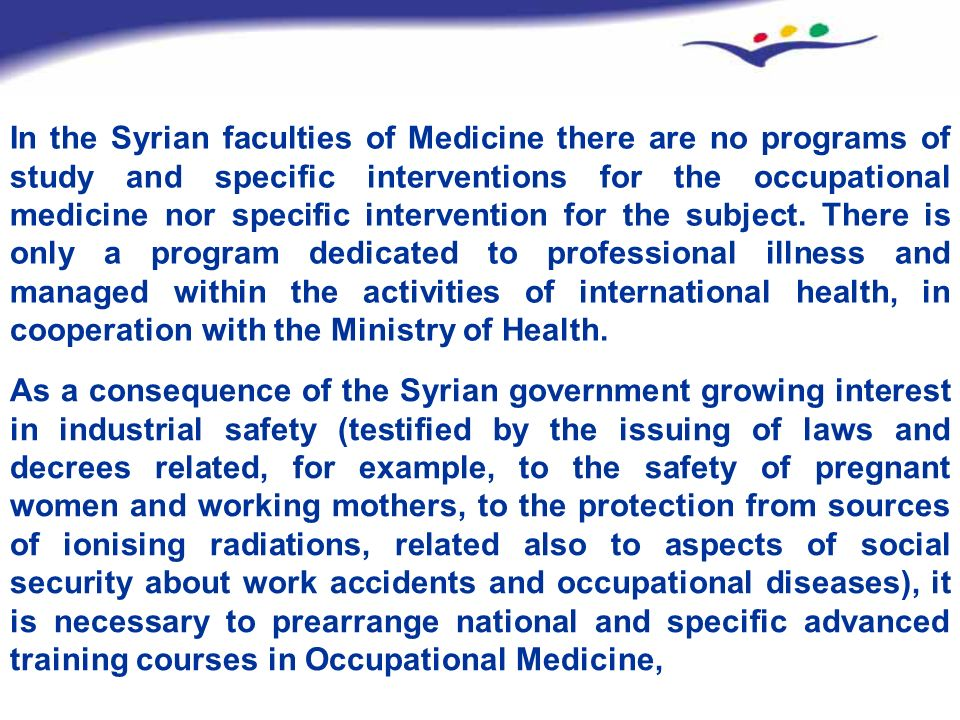 In the Syrian faculties of Medicine there are no programs of study and specific interventions for the occupational medicine nor specific intervention for the subject. There is only a program dedicated to professional illness and managed within the activities of international health, in cooperation with the Ministry of Health.