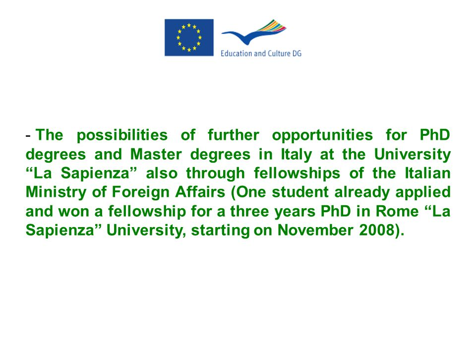 The possibilities of further opportunities for PhD degrees and Master degrees in Italy at the University La Sapienza also through fellowships of the Italian Ministry of Foreign Affairs (One student already applied and won a fellowship for a three years PhD in Rome La Sapienza University, starting on November 2008).