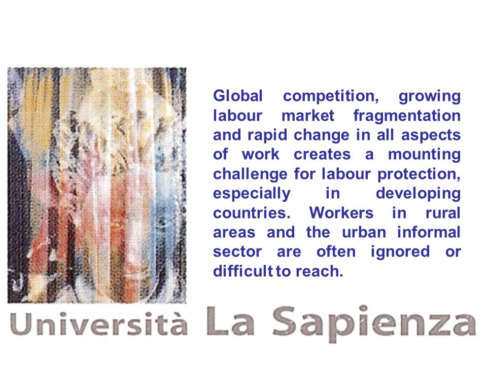 Global competition, growing labour market fragmentation and rapid change in all aspects of work creates a mounting challenge for labour protection, especially in developing countries.