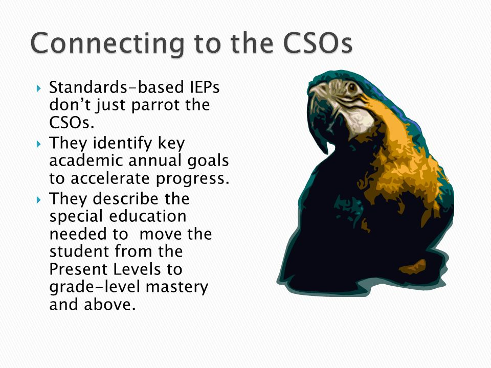 Connecting to the CSOs Standards-based IEPs don't just parrot the CSOs. They identify key academic annual goals to accelerate progress.