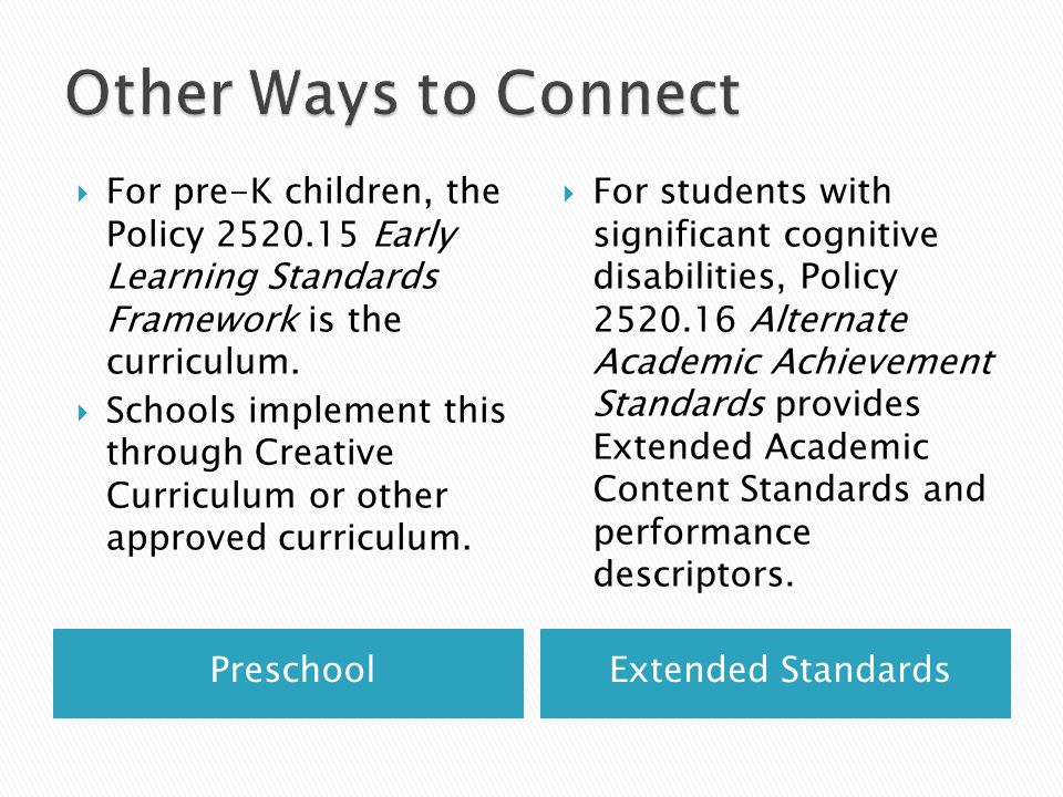 Other Ways to Connect For pre-K children, the Policy 2520.15 Early Learning Standards Framework is the curriculum.
