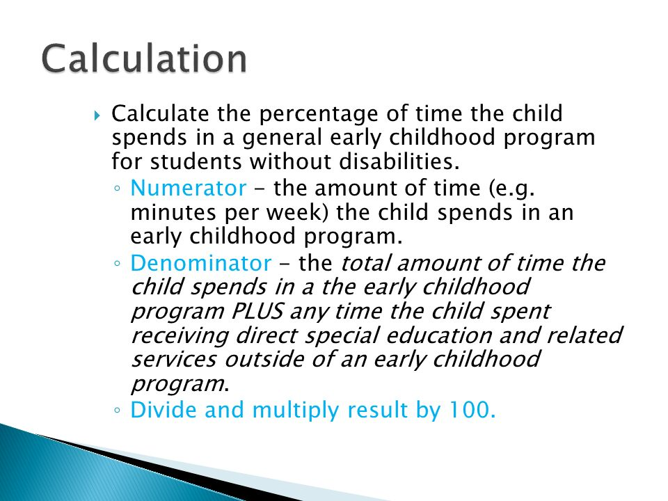 Calculation Calculate the percentage of time the child spends in a general early childhood program for students without disabilities.