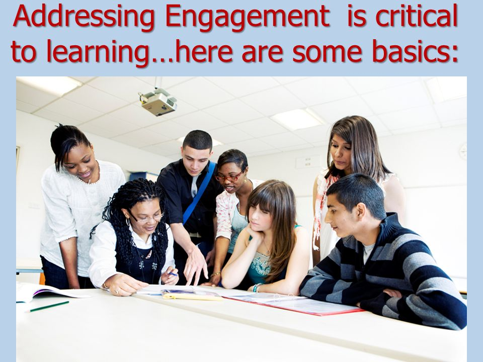 Addressing Engagement is critical to learning…here are some basics: