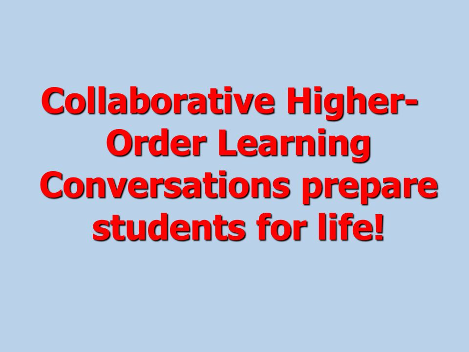 Collaborative Higher- Order Learning Conversations prepare students for life!