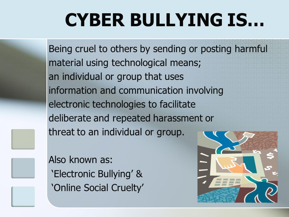 CYBER BULLYING IS… Being cruel to others by sending or posting harmful