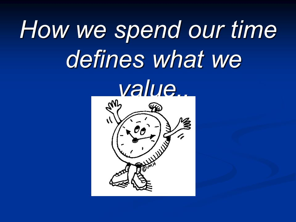How we spend our time defines what we value..