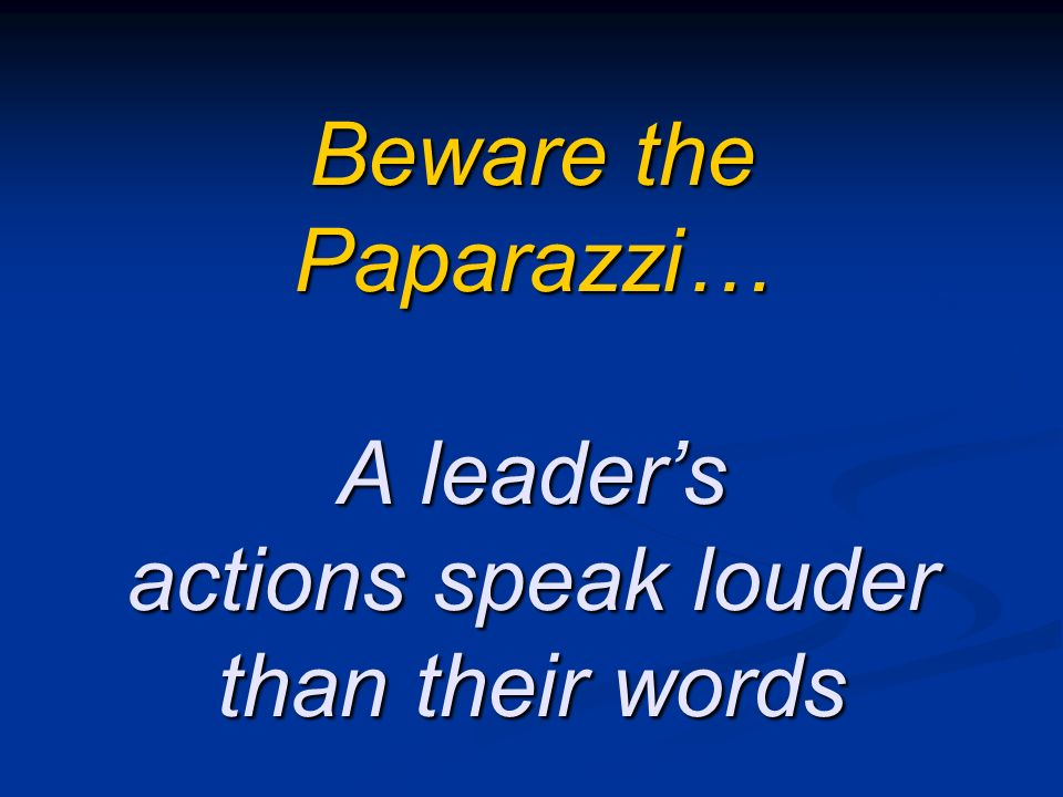 Beware the Paparazzi… A leader's actions speak louder than their words