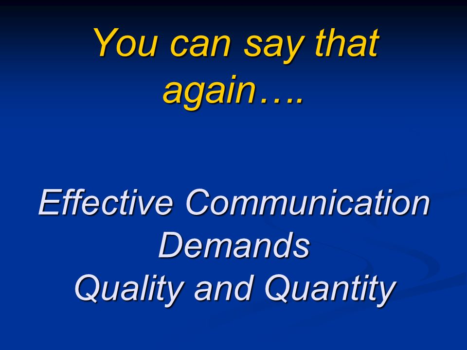You can say that again…. Effective Communication Demands Quality and Quantity