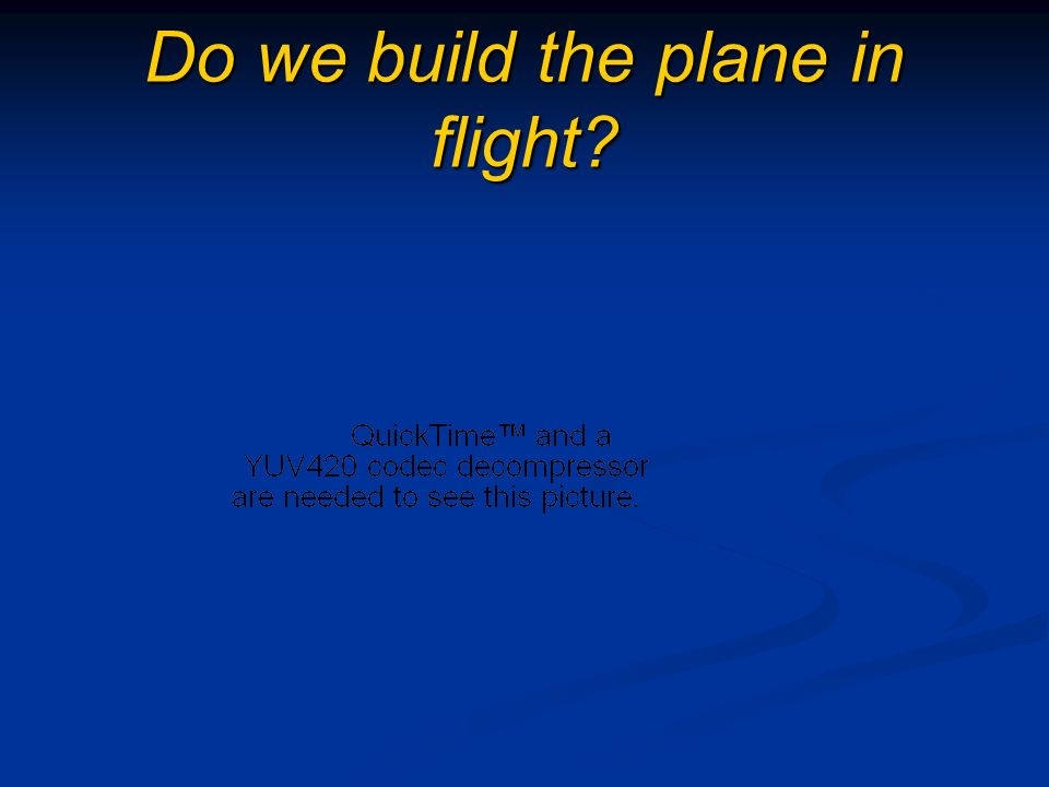 Do we build the plane in flight