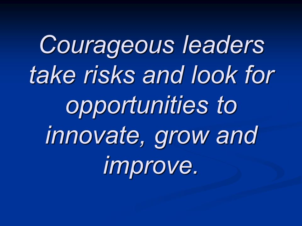 Courageous leaders take risks and look for opportunities to innovate, grow and improve.