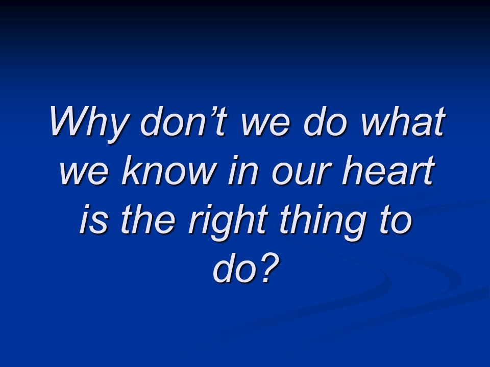 Why don't we do what we know in our heart is the right thing to do