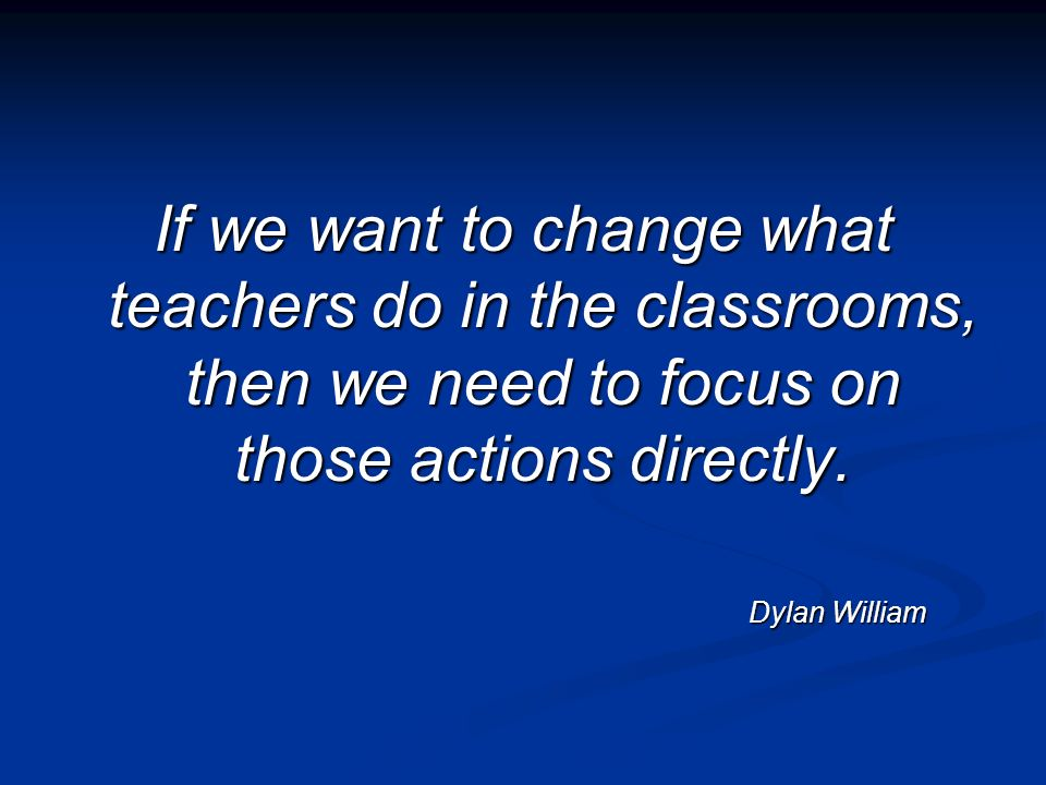 If we want to change what teachers do in the classrooms, then we need to focus on those actions directly.