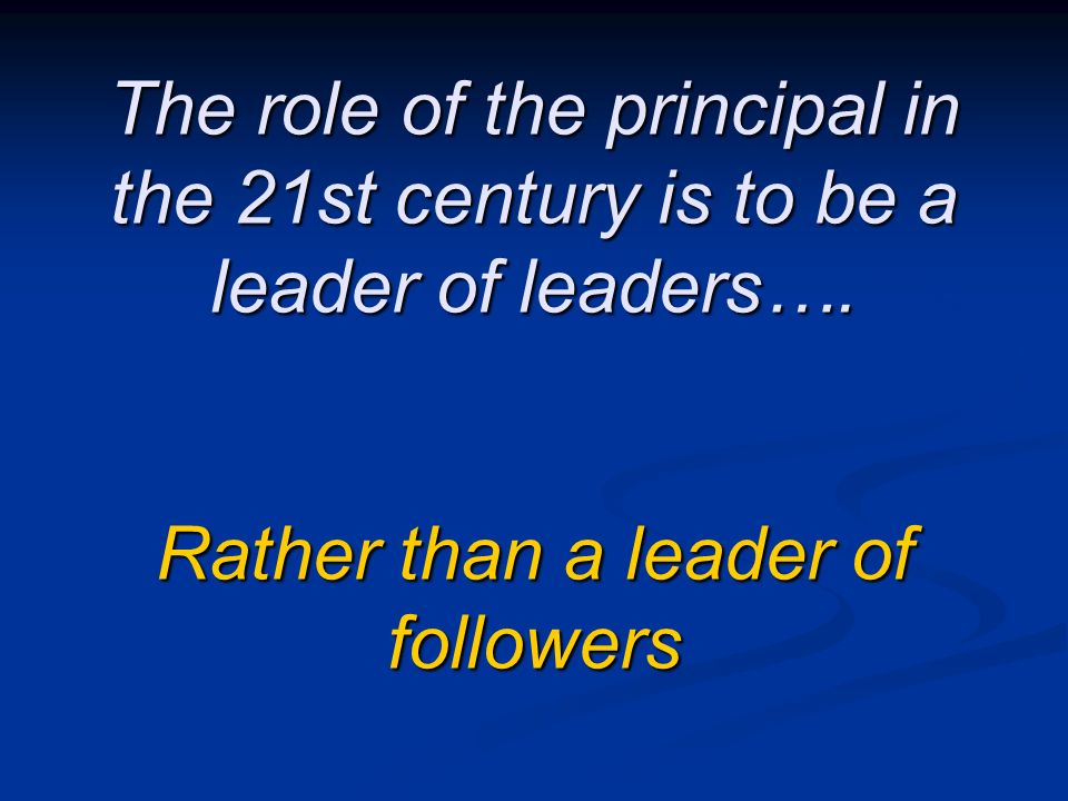 The role of the principal in the 21st century is to be a leader of leaders….