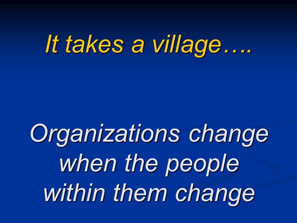It takes a village…. Organizations change when the people within them change